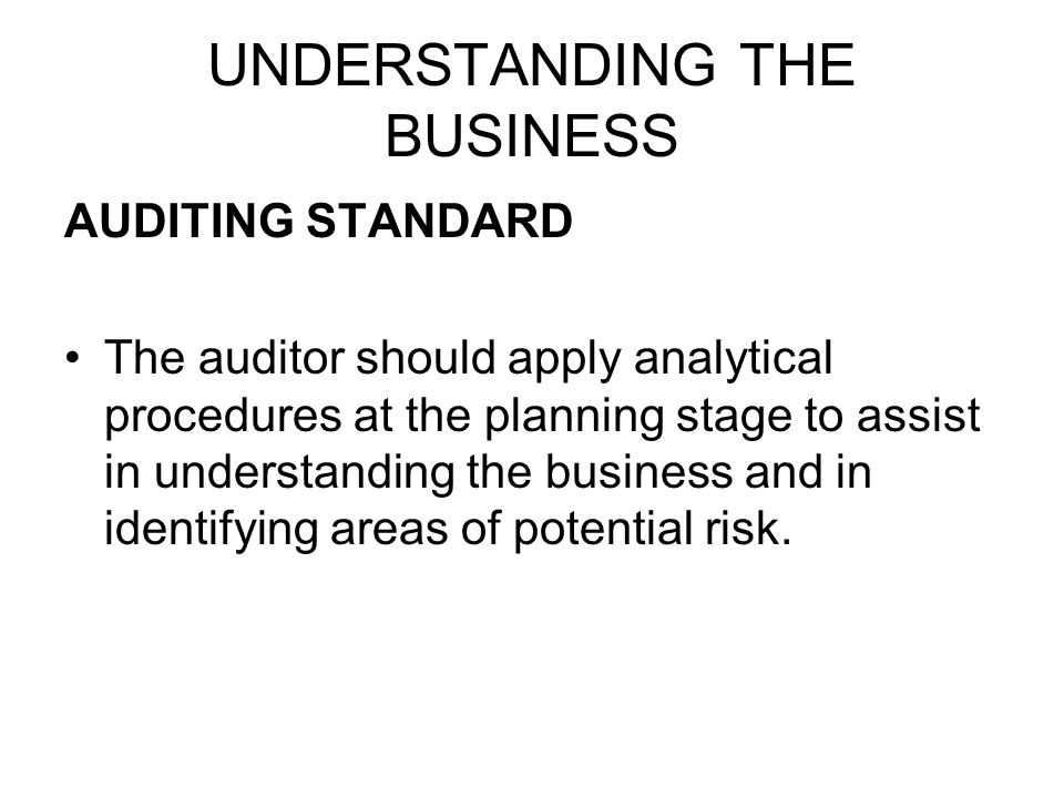 UNDERSTANDING THE BUSINESS AUDITING STANDARD The auditor should apply analytical procedures at the planning stage to assist in understanding the busin