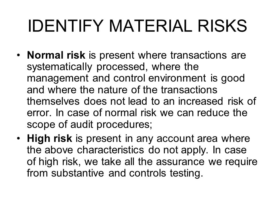 IDENTIFY MATERIAL RISKS Normal risk is present where transactions are systematically processed, where the management and control environment is good a