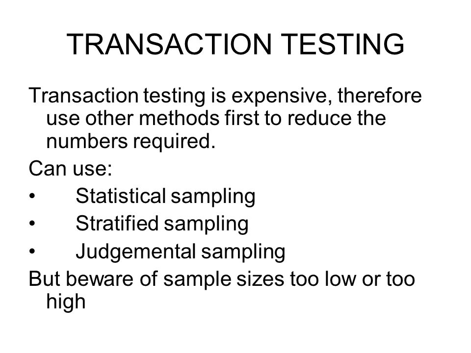 TRANSACTION TESTING Transaction testing is expensive, therefore use other methods first to reduce the numbers required. Can use: Statistical sampling