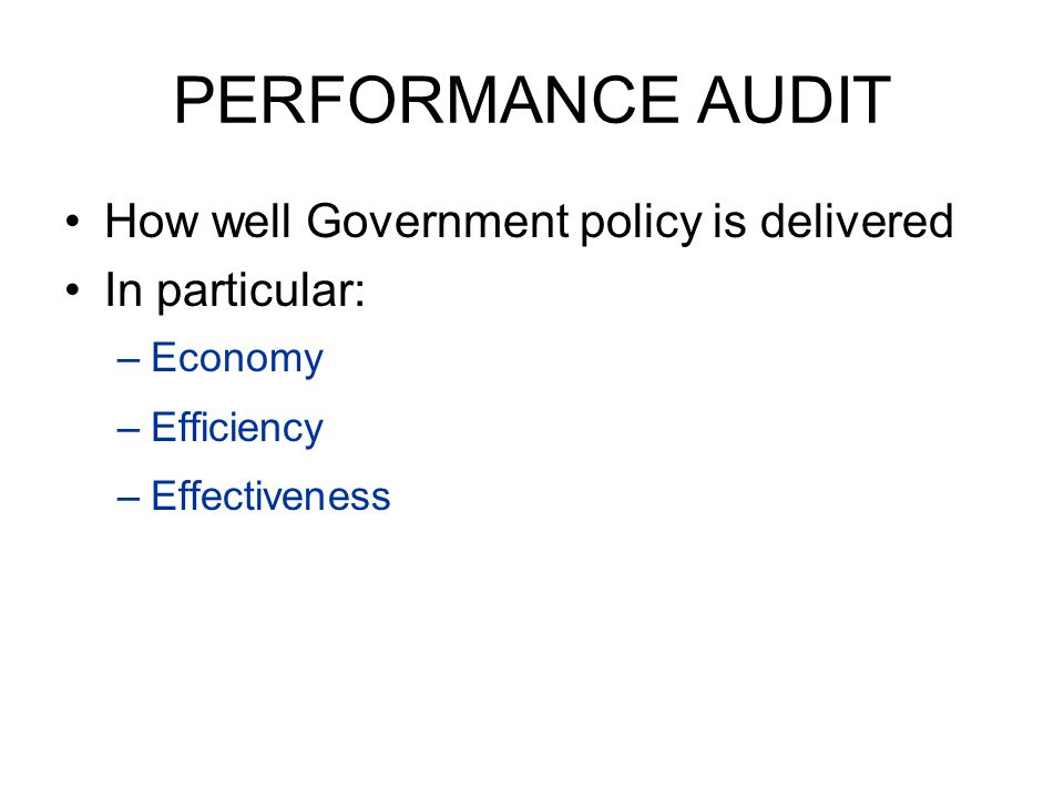 PERFORMANCE AUDIT How well Government policy is delivered In particular: –Economy –Efficiency –Effectiveness