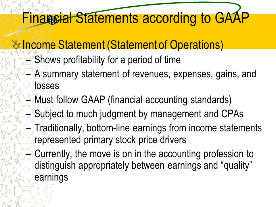 Financial Statements according to GAAP Income Statement (Statement of Operations) –Shows profitability for a period of time –A summary statement of revenues, expenses, gains, and losses –Must follow GAAP (financial accounting standards) –Subject to much judgment by management and CPAs –Traditionally, bottom-line earnings from income statements represented primary stock price drivers –Currently, the move is on in the accounting profession to distinguish appropriately between earnings and quality earnings