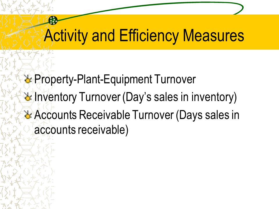 Activity and Efficiency Measures Property-Plant-Equipment Turnover Inventory Turnover (Day's sales in inventory) Accounts Receivable Turnover (Days sa