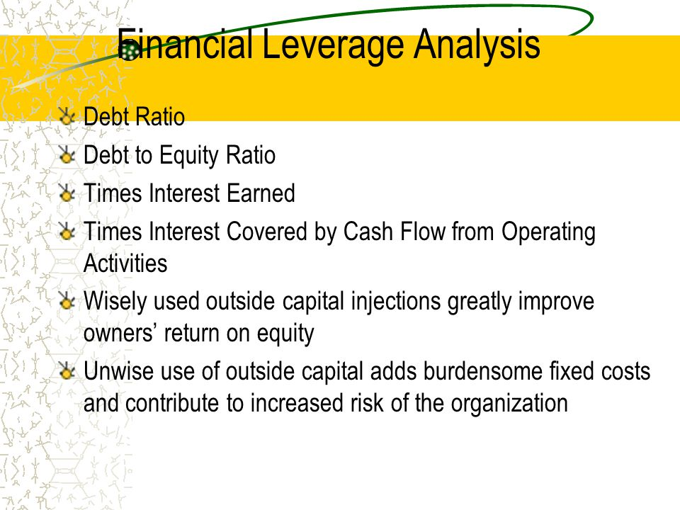 Financial Leverage Analysis Debt Ratio Debt to Equity Ratio Times Interest Earned Times Interest Covered by Cash Flow from Operating Activities Wisely used outside capital injections greatly improve owners' return on equity Unwise use of outside capital adds burdensome fixed costs and contribute to increased risk of the organization