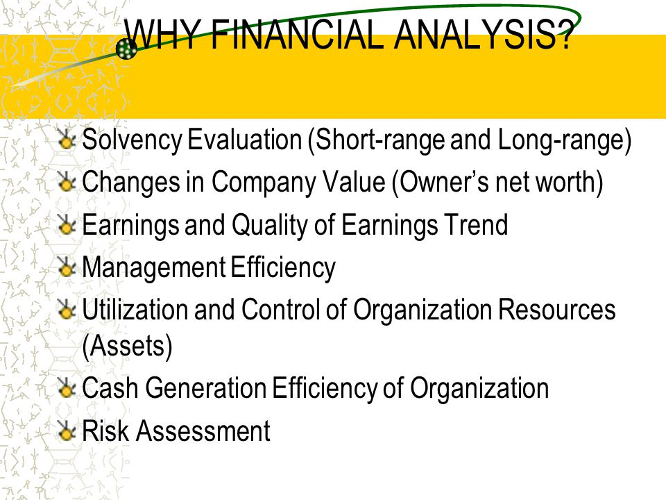 WHY FINANCIAL ANALYSIS? Solvency Evaluation (Short-range and Long-range) Changes in Company Value (Owner's net worth) Earnings and Quality of Earnings