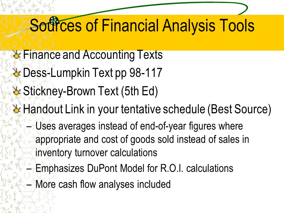 Sources of Financial Analysis Tools Finance and Accounting Texts Dess-Lumpkin Text pp 98-117 Stickney-Brown Text (5th Ed) Handout Link in your tentati