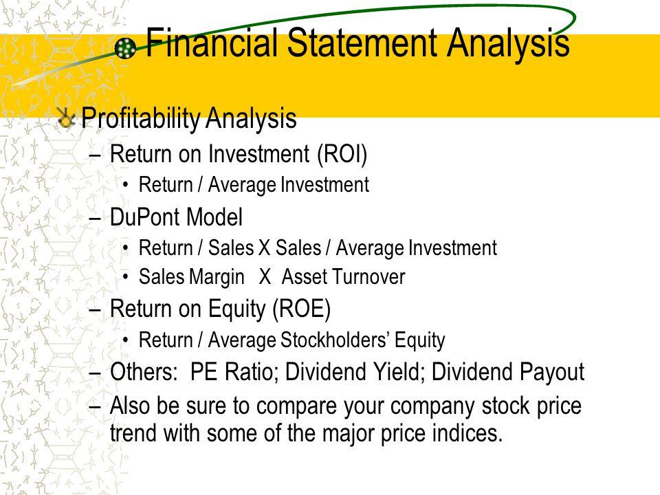 Financial Statement Analysis Profitability Analysis –Return on Investment (ROI) Return / Average Investment –DuPont Model Return / Sales X Sales / Ave