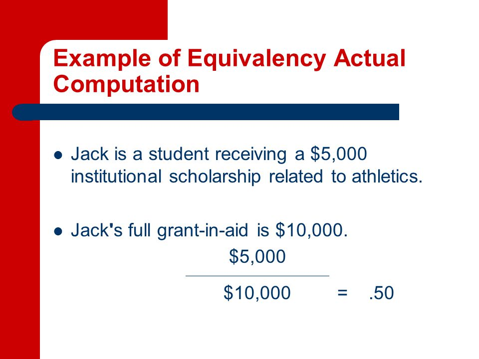 Example of Equivalency Actual Computation Jack is a student receiving a $5,000 institutional scholarship related to athletics.