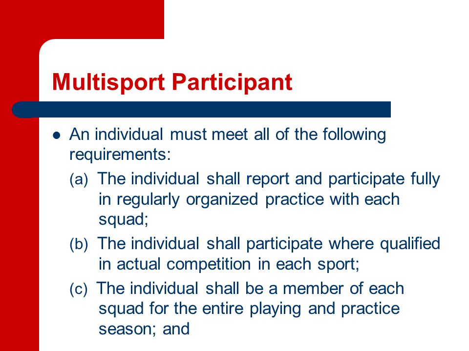 Multisport Participant An individual must meet all of the following requirements: (a) The individual shall report and participate fully in regularly organized practice with each squad; (b) The individual shall participate where qualified in actual competition in each sport; (c) The individual shall be a member of each squad for the entire playing and practice season; and
