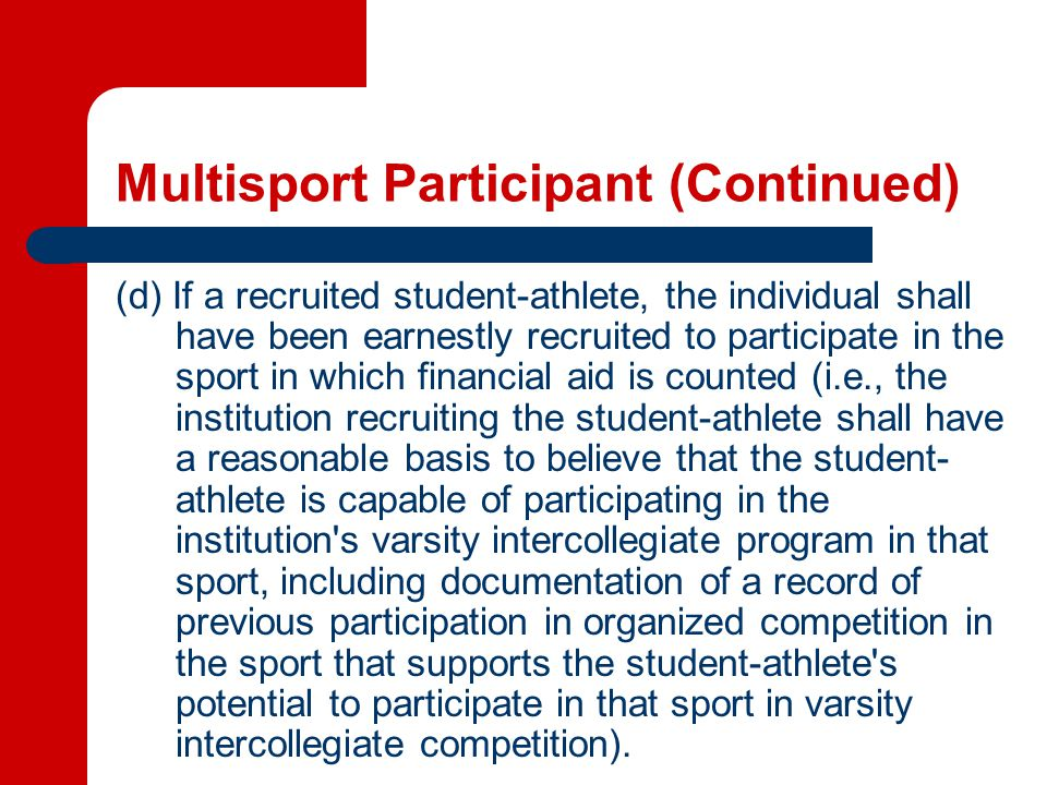Multisport Participant (Continued) (d) If a recruited student-athlete, the individual shall have been earnestly recruited to participate in the sport in which financial aid is counted (i.e., the institution recruiting the student-athlete shall have a reasonable basis to believe that the student- athlete is capable of participating in the institution s varsity intercollegiate program in that sport, including documentation of a record of previous participation in organized competition in the sport that supports the student-athlete s potential to participate in that sport in varsity intercollegiate competition).