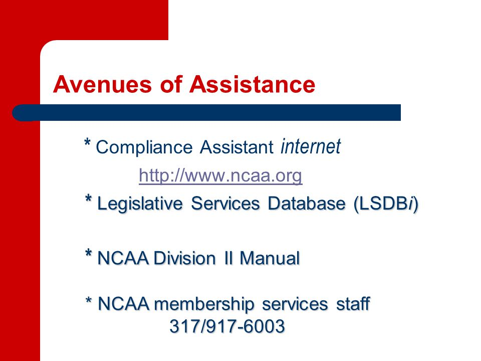 Avenues of Assistance * Compliance Assistant internet http://www.ncaa.org * Legislative Services Database (LSDBi) * NCAA Division II Manual * NCAA membership services staff 317/917-6003 317/917-6003