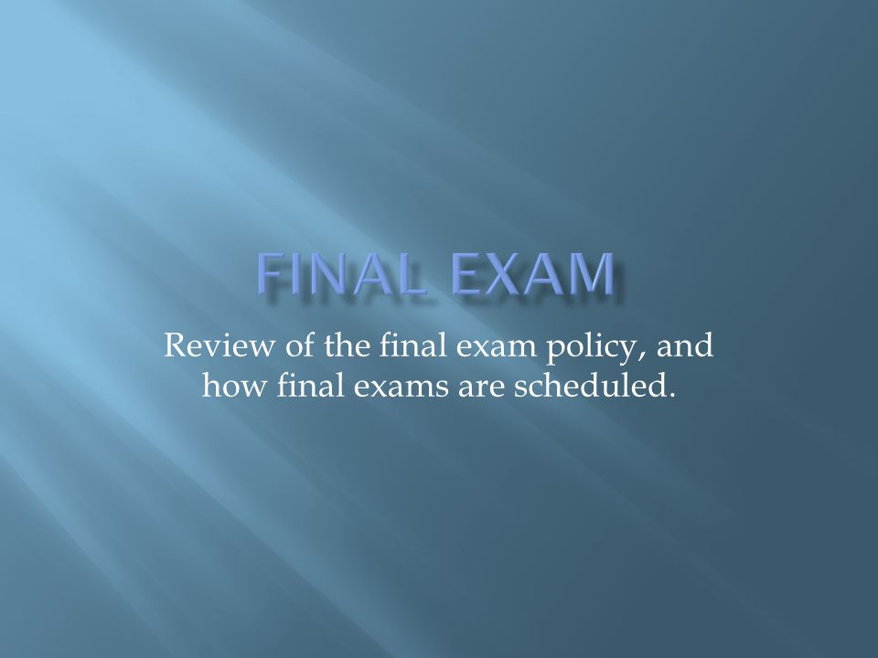 Review of the final exam policy, and how final exams are scheduled.