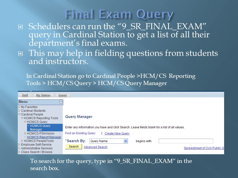 """ Schedulers can run the """"9_SR_FINAL_EXAM"""" query in Cardinal Station to get a list of all their department's final exams.  This may help in fielding"""