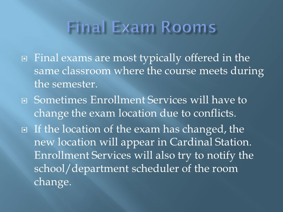  Final exams are most typically offered in the same classroom where the course meets during the semester.