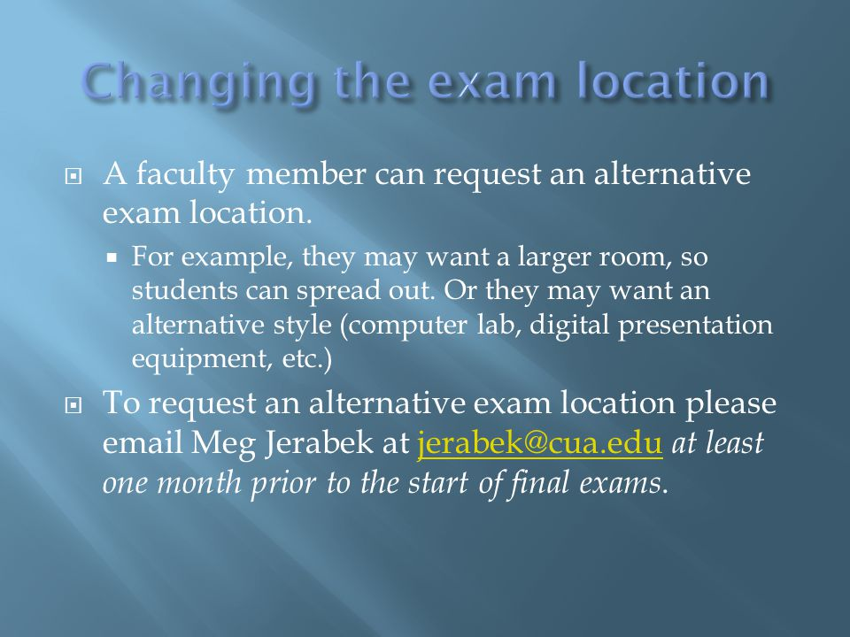  A faculty member can request an alternative exam location.  For example, they may want a larger room, so students can spread out. Or they may want