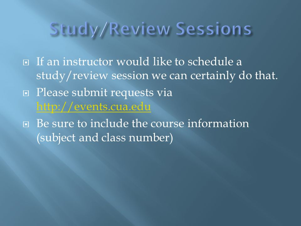  If an instructor would like to schedule a study/review session we can certainly do that.  Please submit requests via http://events.cua.edu http://e