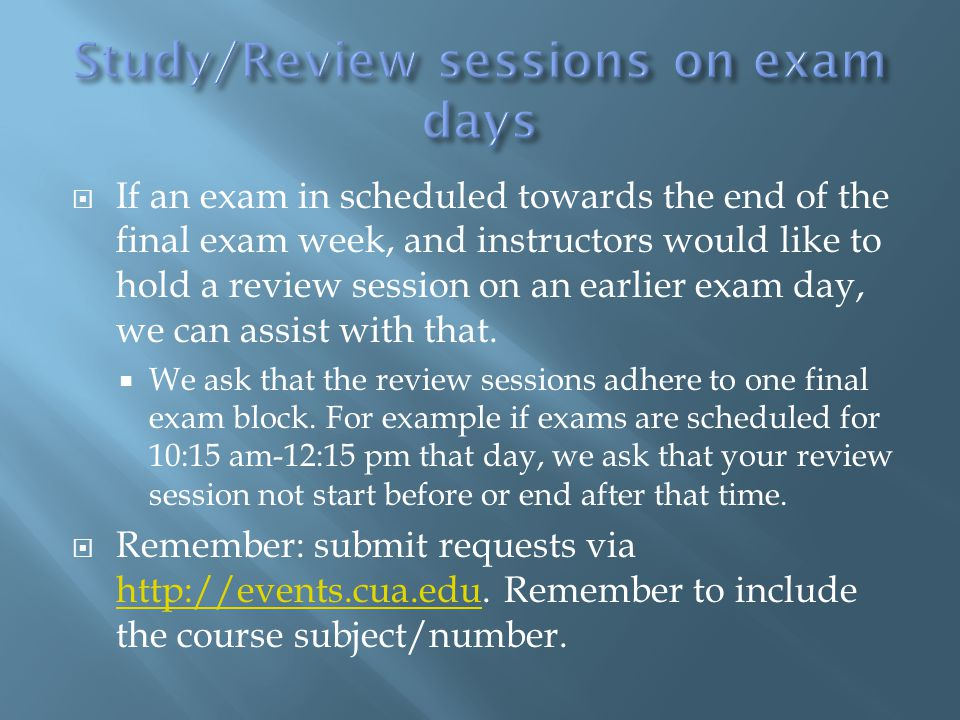  If an exam in scheduled towards the end of the final exam week, and instructors would like to hold a review session on an earlier exam day, we can assist with that.