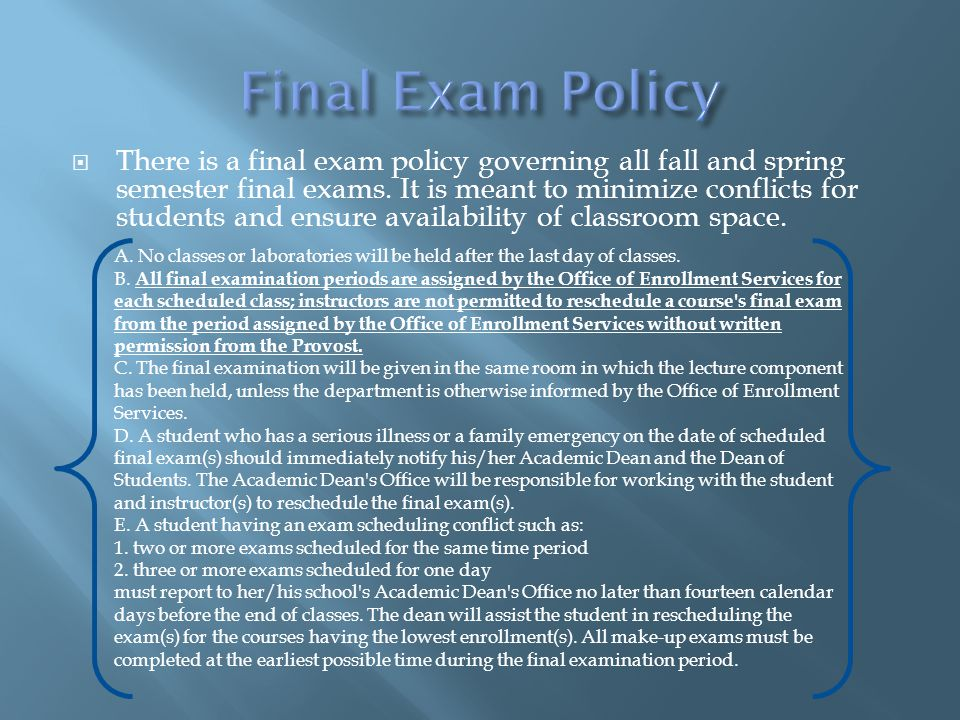  There is a final exam policy governing all fall and spring semester final exams. It is meant to minimize conflicts for students and ensure availabil