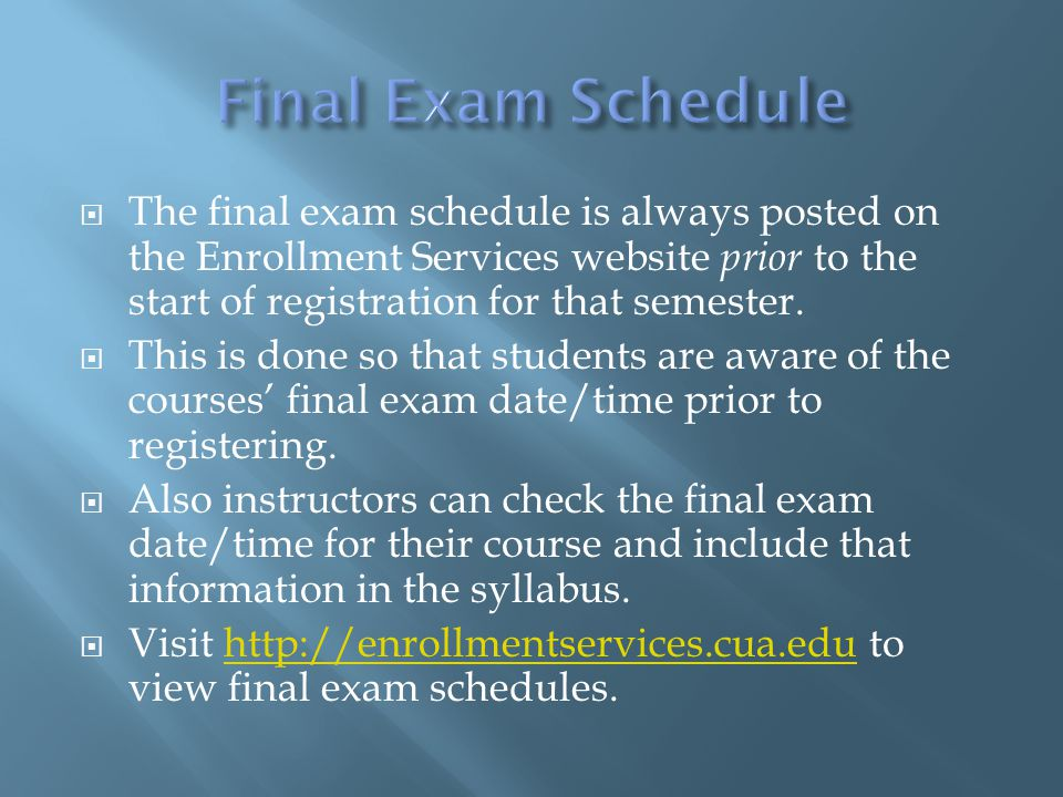  The final exam schedule is always posted on the Enrollment Services website prior to the start of registration for that semester.  This is done so