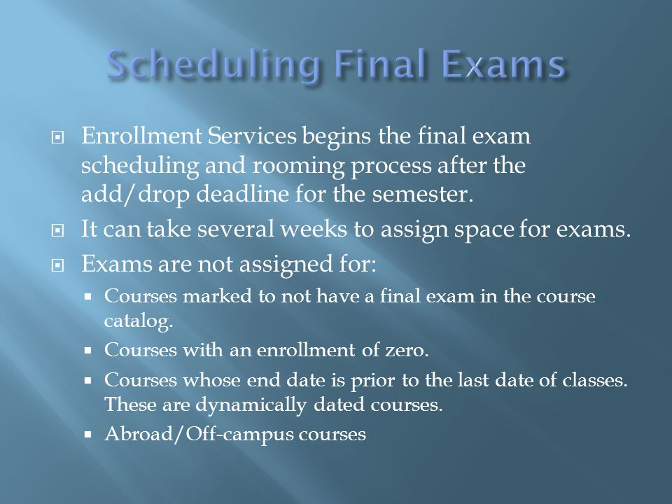  Enrollment Services begins the final exam scheduling and rooming process after the add/drop deadline for the semester.  It can take several weeks t