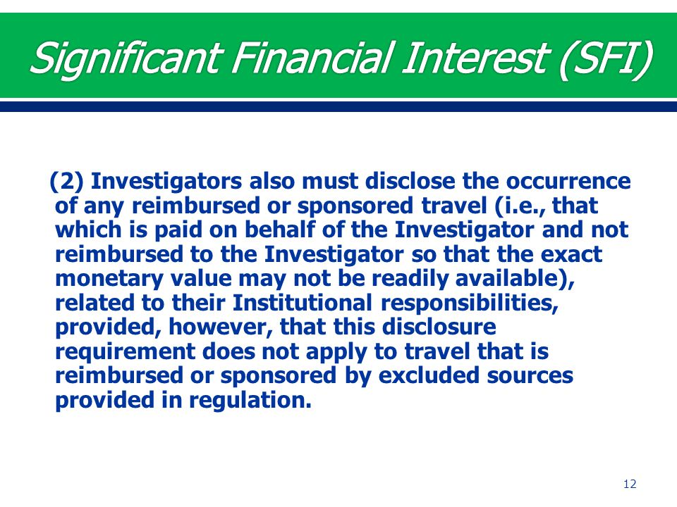 (2) Investigators also must disclose the occurrence of any reimbursed or sponsored travel (i.e., that which is paid on behalf of the Investigator and not reimbursed to the Investigator so that the exact monetary value may not be readily available), related to their Institutional responsibilities, provided, however, that this disclosure requirement does not apply to travel that is reimbursed or sponsored by excluded sources provided in regulation.