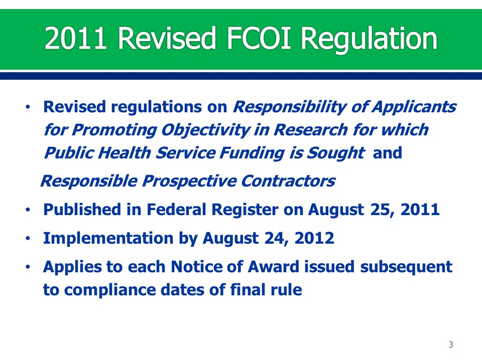 Revised regulations on Responsibility of Applicants for Promoting Objectivity in Research for which Public Health Service Funding is Sought and Responsible Prospective Contractors Published in Federal Register on August 25, 2011 Implementation by August 24, 2012 Applies to each Notice of Award issued subsequent to compliance dates of final rule 3
