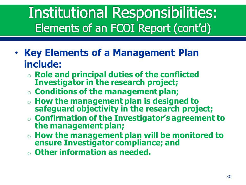 Key Elements of a Management Plan include: o Role and principal duties of the conflicted Investigator in the research project; o Conditions of the management plan; o How the management plan is designed to safeguard objectivity in the research project; o Confirmation of the Investigator's agreement to the management plan; o How the management plan will be monitored to ensure Investigator compliance; and o Other information as needed.