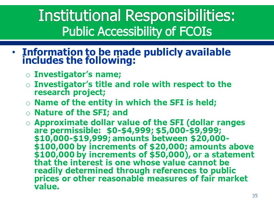 Information to be made publicly available includes the following: o Investigator's name; o Investigator's title and role with respect to the research project; o Name of the entity in which the SFI is held; o Nature of the SFI; and o Approximate dollar value of the SFI (dollar ranges are permissible: $0-$4,999; $5,000-$9,999; $10,000-$19,999; amounts between $20,000- $100,000 by increments of $20,000; amounts above $100,000 by increments of $50,000), or a statement that the interest is one whose value cannot be readily determined through references to public prices or other reasonable measures of fair market value.