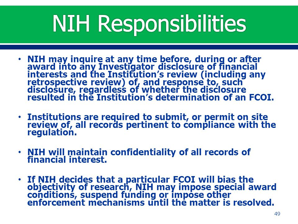 NIH may inquire at any time before, during or after award into any Investigator disclosure of financial interests and the Institution's review (including any retrospective review) of, and response to, such disclosure, regardless of whether the disclosure resulted in the Institution's determination of an FCOI.