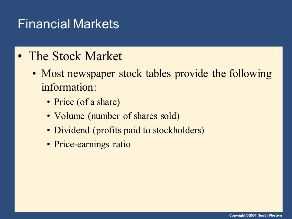 Copyright © 2004 South-Western Financial Markets The Stock Market Most newspaper stock tables provide the following information: Price (of a share) Volume (number of shares sold) Dividend (profits paid to stockholders) Price-earnings ratio