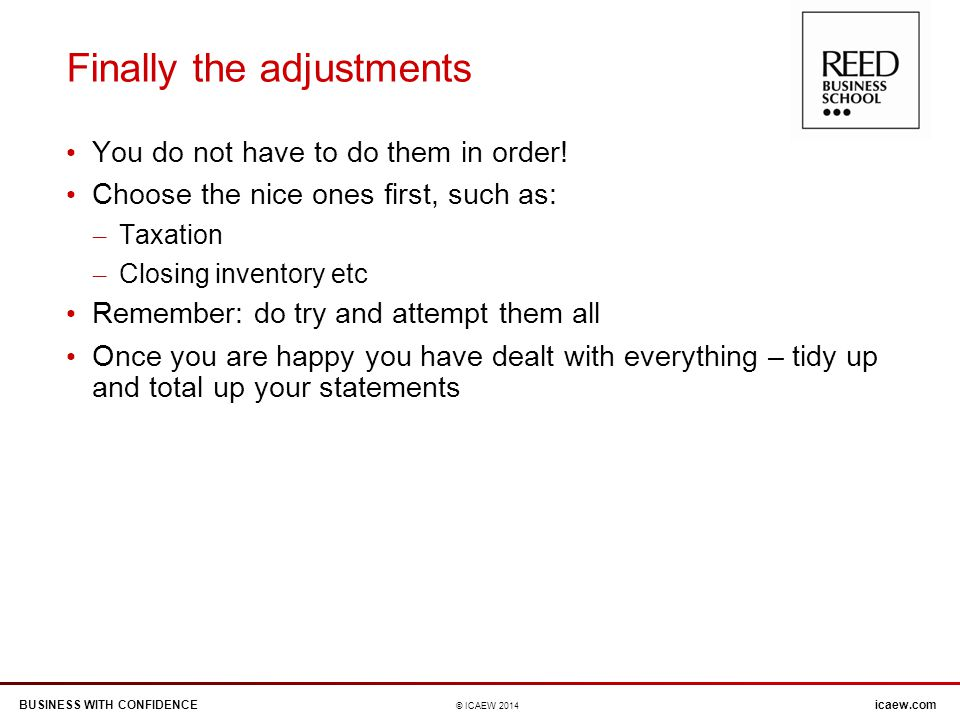 BUSINESS WITH CONFIDENCEicaew.com © ICAEW 2014 Finally the adjustments You do not have to do them in order.