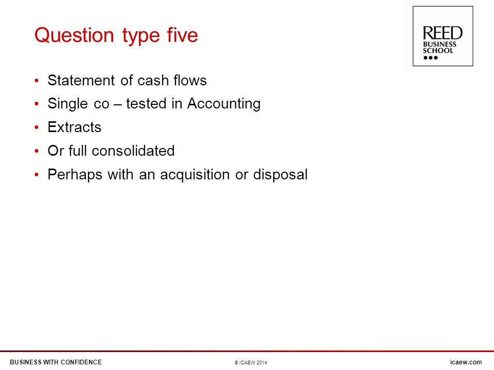 BUSINESS WITH CONFIDENCEicaew.com © ICAEW 2014 Question type five Statement of cash flows Single co – tested in Accounting Extracts Or full consolidated Perhaps with an acquisition or disposal