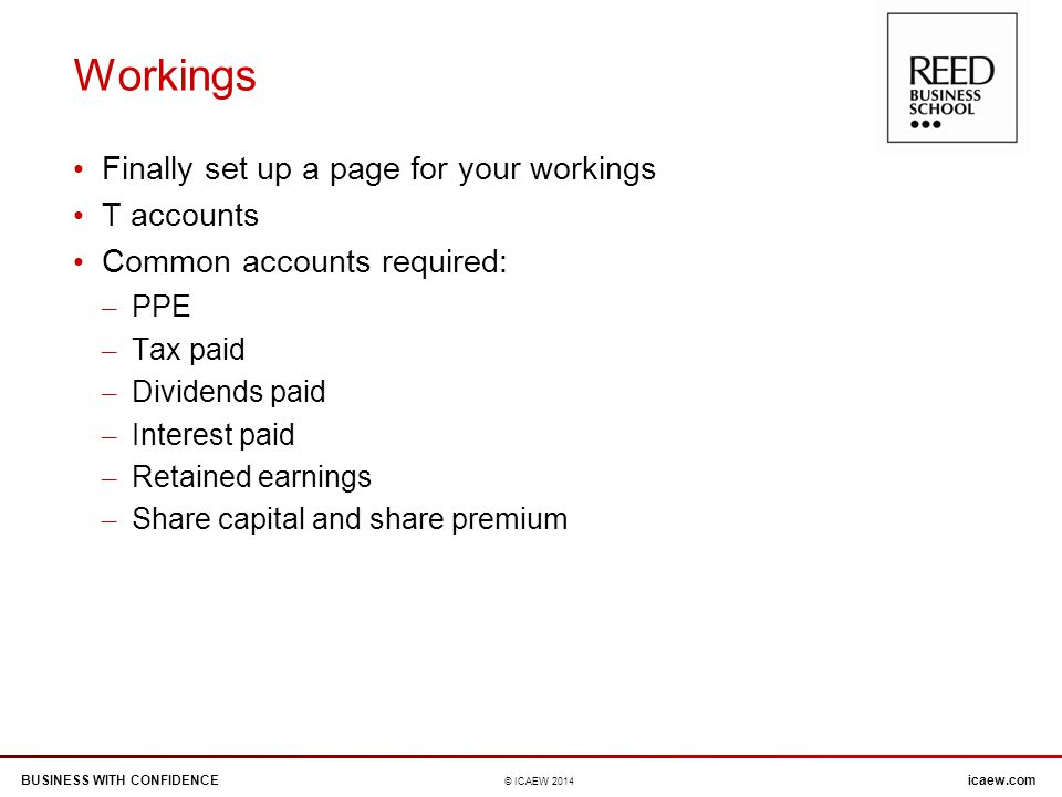 BUSINESS WITH CONFIDENCEicaew.com © ICAEW 2014 Workings Finally set up a page for your workings T accounts Common accounts required: – PPE – Tax paid – Dividends paid – Interest paid – Retained earnings – Share capital and share premium
