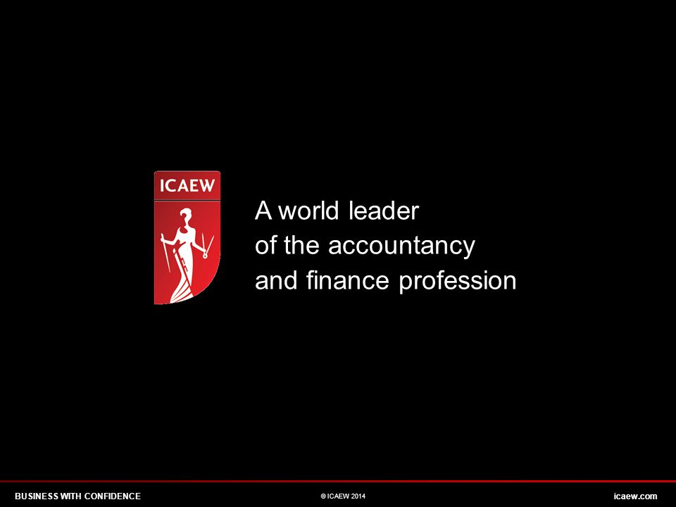 A world leader of the accountancy and finance profession BUSINESS WITH CONFIDENCEicaew.com © ICAEW 2014