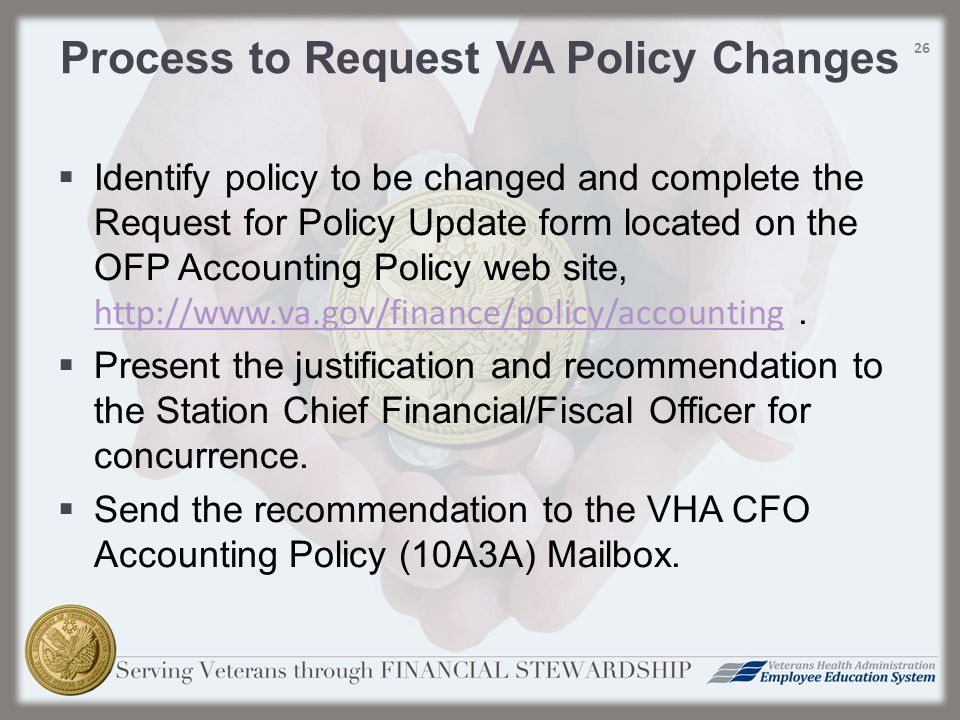  Identify policy to be changed and complete the Request for Policy Update form located on the OFP Accounting Policy web site, http://www.va.gov/finance/policy/accounting.