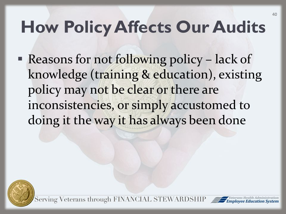 How Policy Affects Our Audits  Reasons for not following policy – lack of knowledge (training & education), existing policy may not be clear or there are inconsistencies, or simply accustomed to doing it the way it has always been done 40