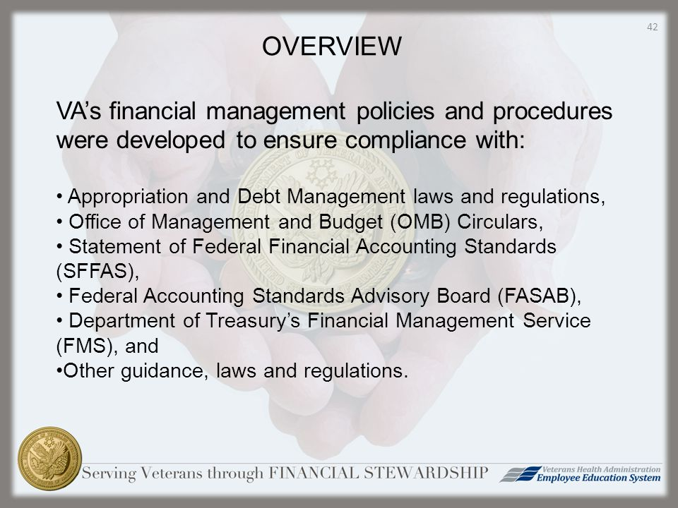 OVERVIEW VA's financial management policies and procedures were developed to ensure compliance with: Appropriation and Debt Management laws and regulations, Office of Management and Budget (OMB) Circulars, Statement of Federal Financial Accounting Standards (SFFAS), Federal Accounting Standards Advisory Board (FASAB), Department of Treasury's Financial Management Service (FMS), and Other guidance, laws and regulations.