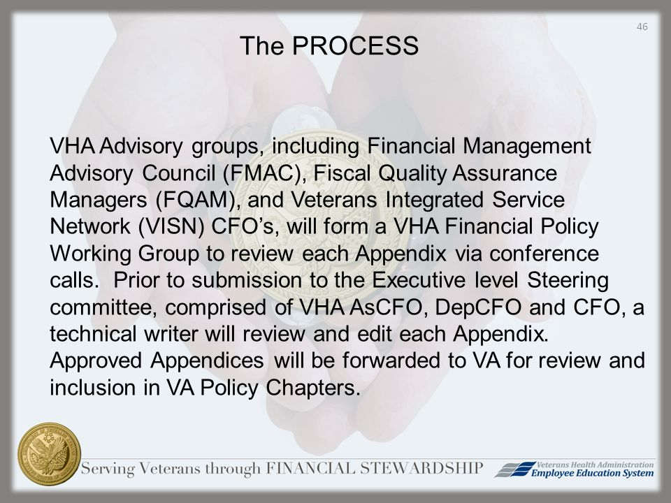 VHA Advisory groups, including Financial Management Advisory Council (FMAC), Fiscal Quality Assurance Managers (FQAM), and Veterans Integrated Service Network (VISN) CFO's, will form a VHA Financial Policy Working Group to review each Appendix via conference calls.