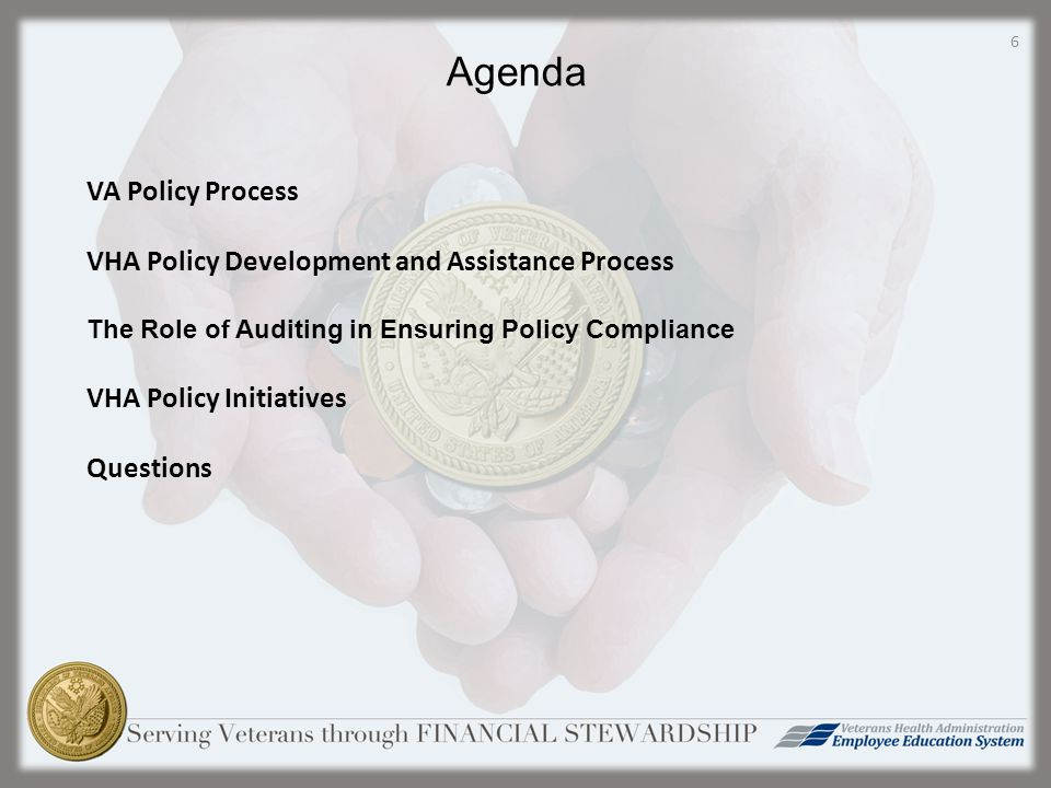 Agenda VA Policy Process VHA Policy Development and Assistance Process The Role of Auditing in Ensuring Policy Compliance VHA Policy Initiatives Questions 6