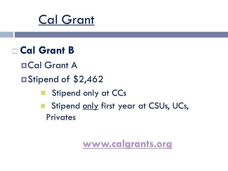 Cal Grant  Cal Grant B  Cal Grant A  Stipend of $2,462 Stipend only at CCs Stipend only first year at CSUs, UCs, Privates www.calgrants.org