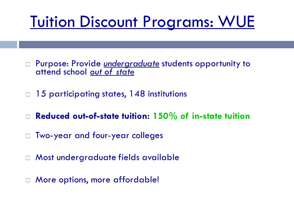 Tuition Discount Programs: WUE  Purpose: Provide undergraduate students opportunity to attend school out of state  15 participating states, 148 institutions  Reduced out-of-state tuition: 150% of in-state tuition  Two-year and four-year colleges  Most undergraduate fields available  More options, more affordable!