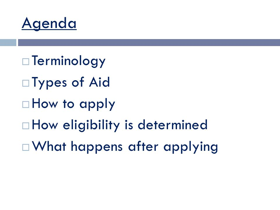 Agenda  Terminology  Types of Aid  How to apply  How eligibility is determined  What happens after applying