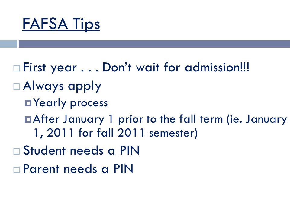 FAFSA Tips  First year... Don't wait for admission!!!  Always apply  Yearly process  After January 1 prior to the fall term (ie. January 1, 2011 f