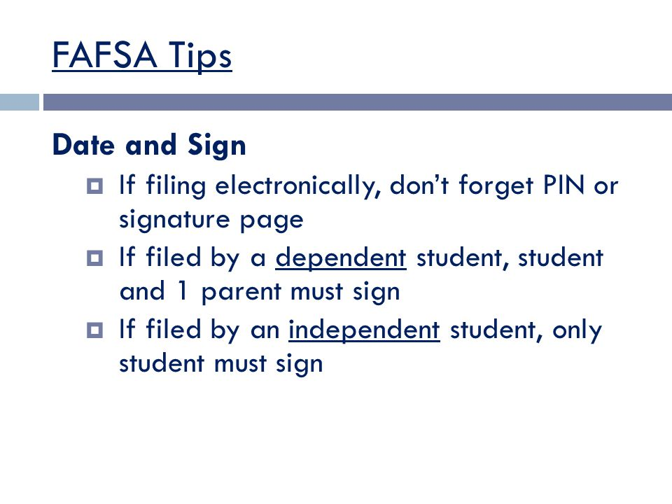 FAFSA Tips Date and Sign  If filing electronically, don't forget PIN or signature page  If filed by a dependent student, student and 1 parent must sign  If filed by an independent student, only student must sign