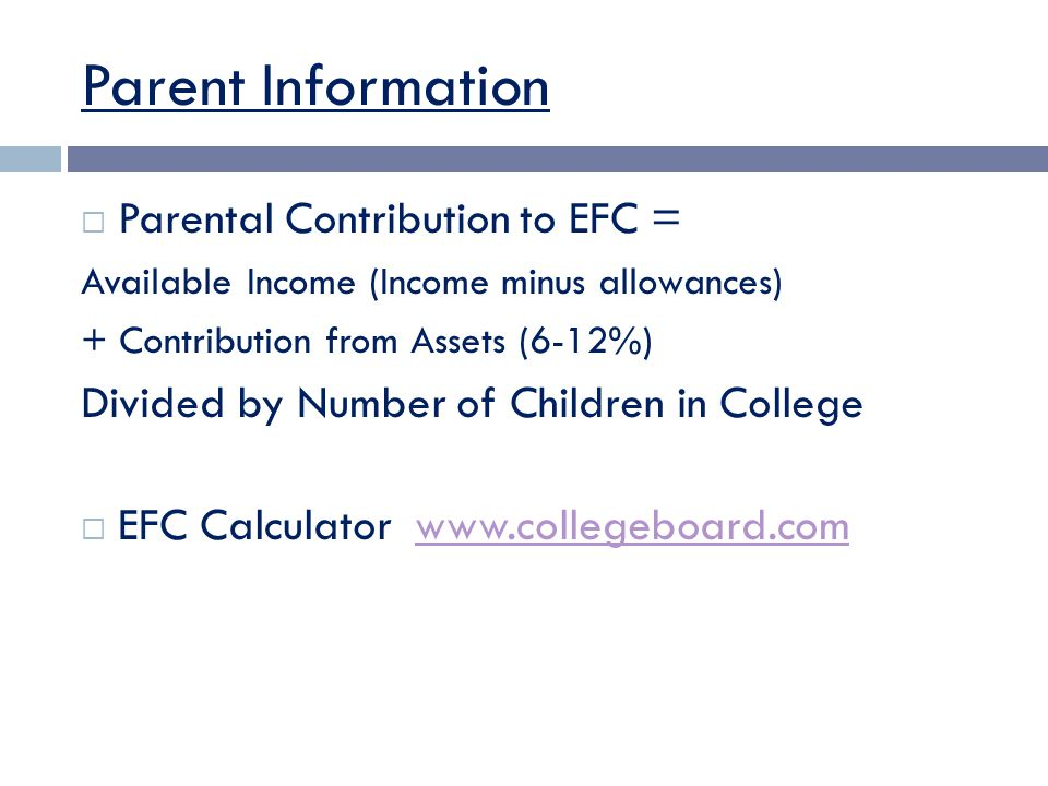 Parent Information  Parental Contribution to EFC = Available Income (Income minus allowances) + Contribution from Assets (6-12%) Divided by Number of