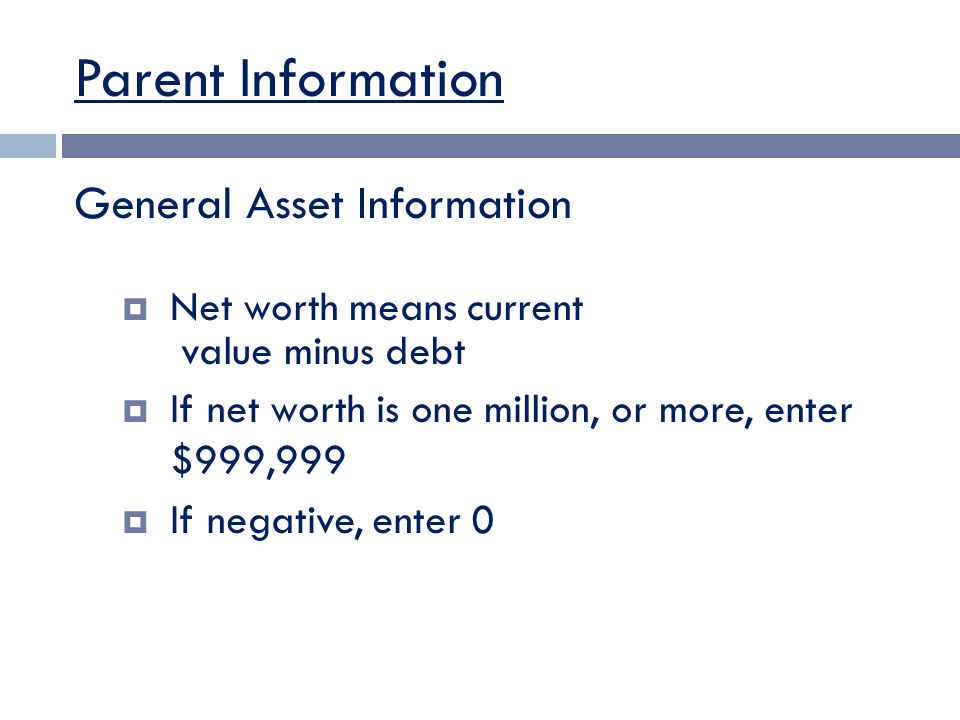 Parent Information General Asset Information  Net worth means current value minus debt  If net worth is one million, or more, enter $999,999  If negative, enter 0