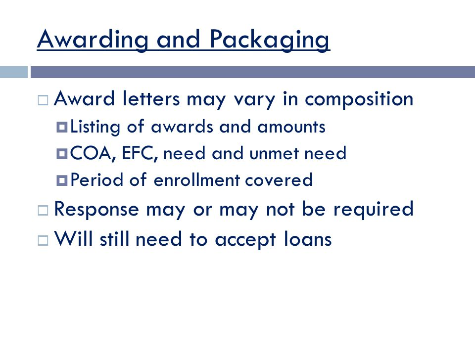 Awarding and Packaging  Award letters may vary in composition  Listing of awards and amounts  COA, EFC, need and unmet need  Period of enrollment