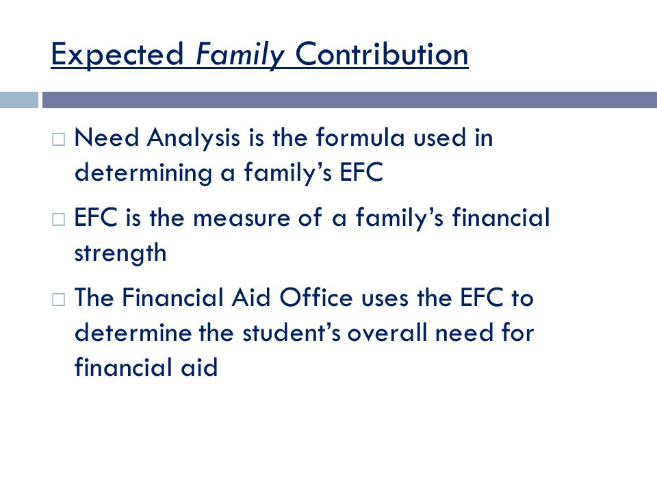 Expected Family Contribution  Need Analysis is the formula used in determining a family's EFC  EFC is the measure of a family's financial strength  The Financial Aid Office uses the EFC to determine the student's overall need for financial aid