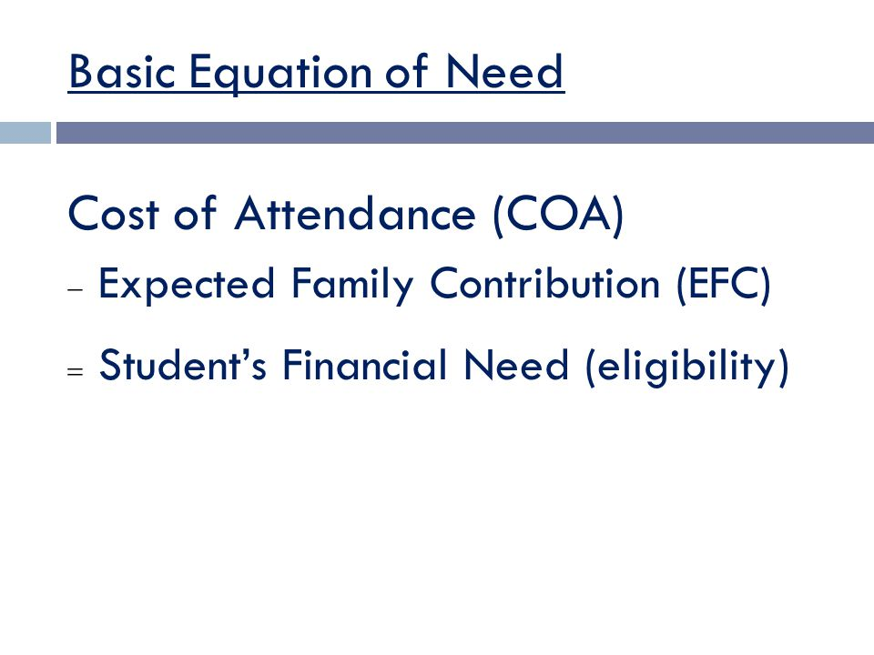 Basic Equation of Need Cost of Attendance (COA)  Expected Family Contribution (EFC)  Student's Financial Need (eligibility)