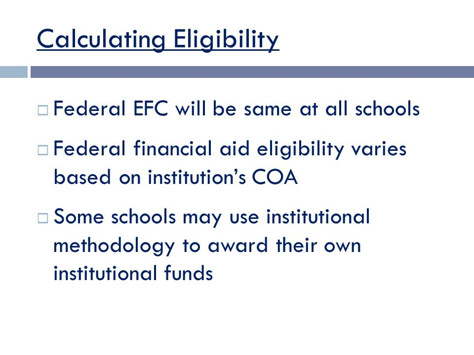 Calculating Eligibility  Federal EFC will be same at all schools  Federal financial aid eligibility varies based on institution's COA  Some schools may use institutional methodology to award their own institutional funds