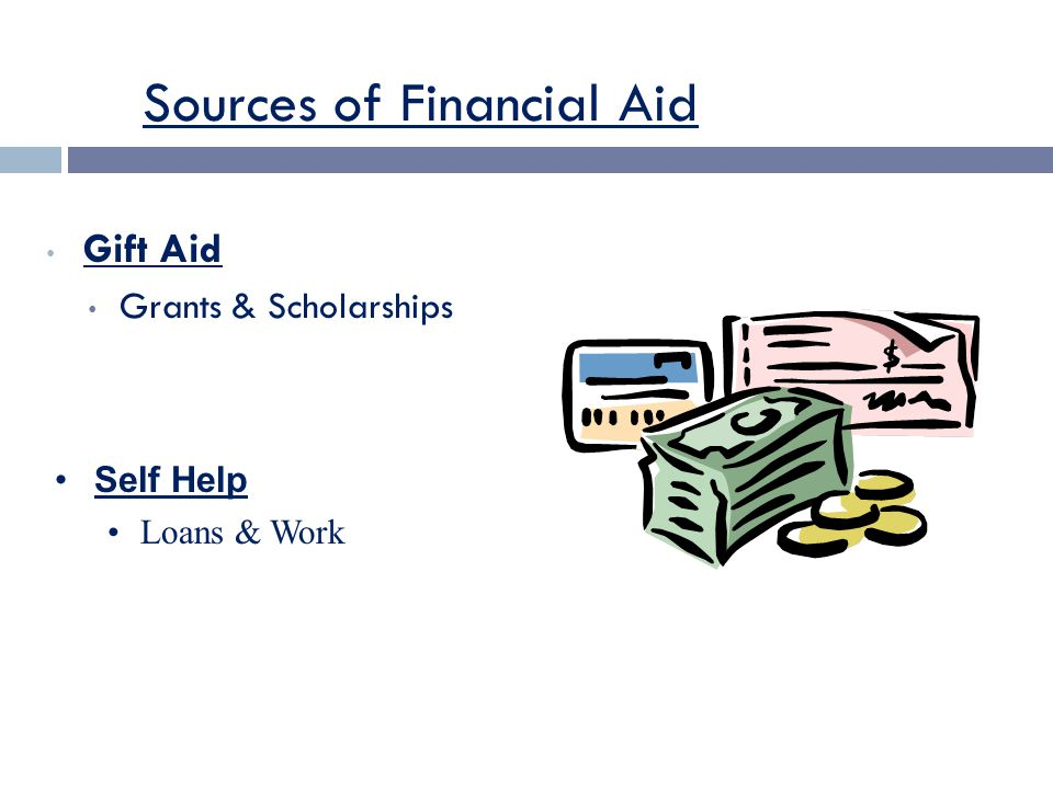 Sources of Financial Aid Gift Aid Grants & Scholarships Self Help Loans & Work